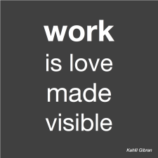 work is love made visible – Kahlil Gibran